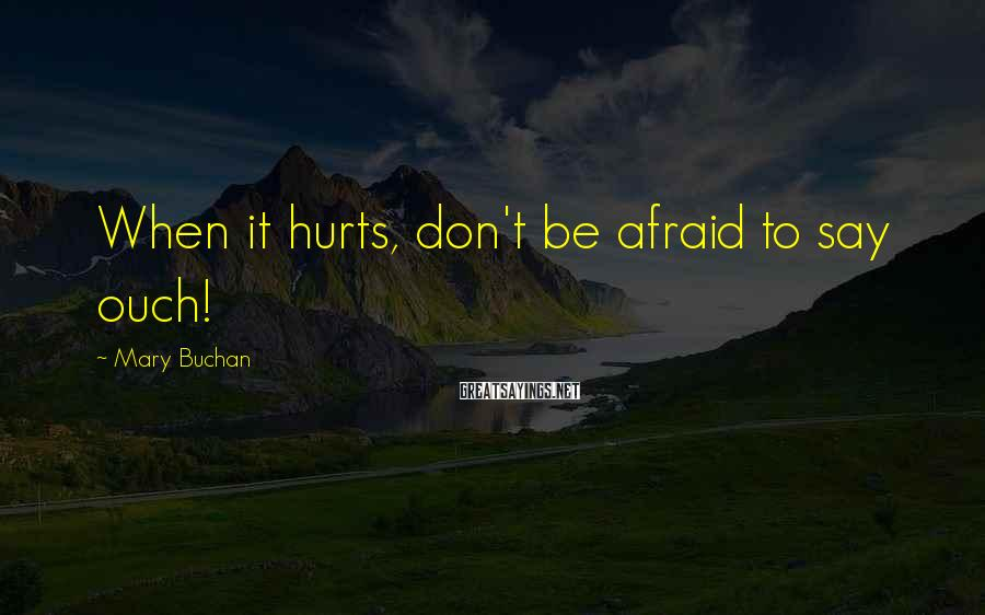 Mary Buchan Sayings: When it hurts, don't be afraid to say ouch!