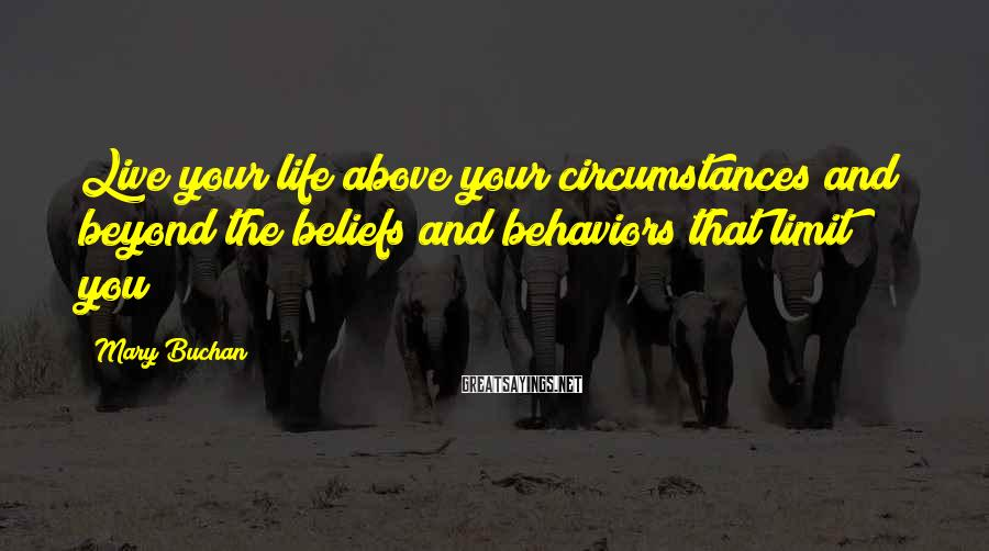 Mary Buchan Sayings: Live your life above your circumstances and beyond the beliefs and behaviors that limit you