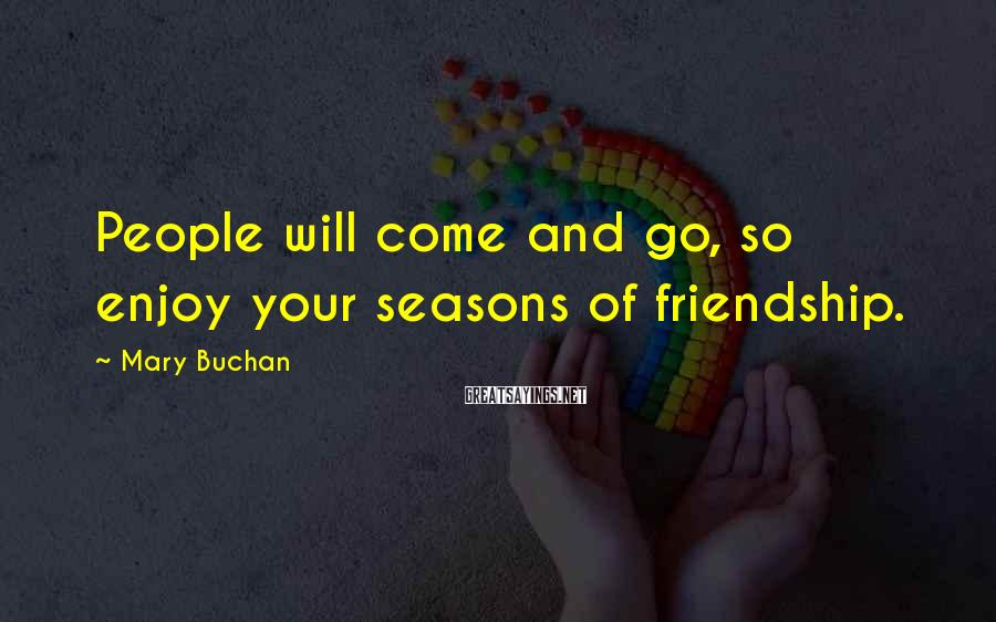 Mary Buchan Sayings: People will come and go, so enjoy your seasons of friendship.