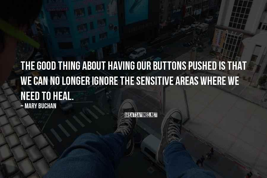 Mary Buchan Sayings: The good thing about having our buttons pushed is that we can no longer ignore