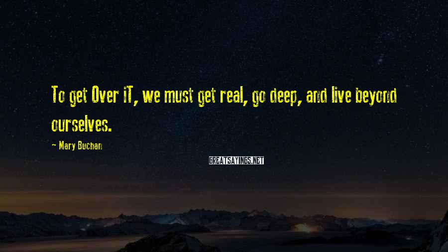 Mary Buchan Sayings: To get Over iT, we must get real, go deep, and live beyond ourselves.