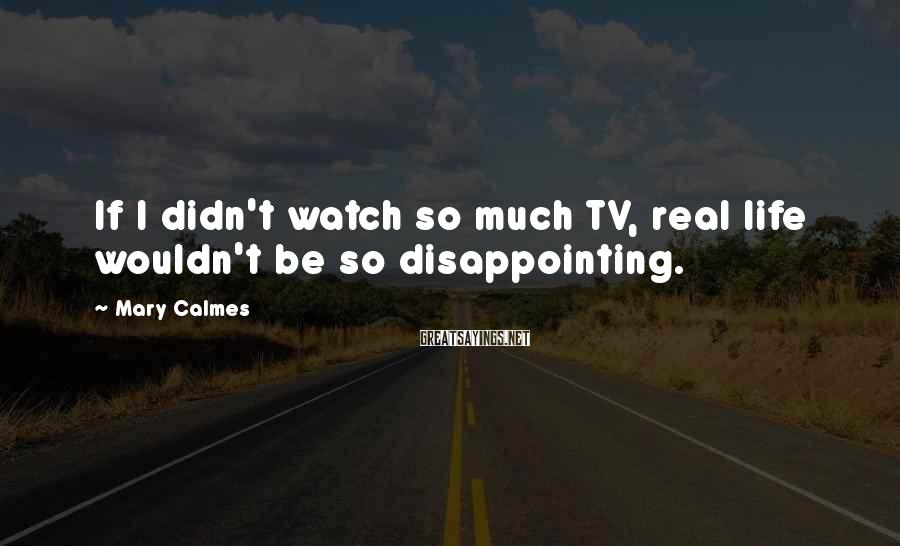 Mary Calmes Sayings: If I didn't watch so much TV, real life wouldn't be so disappointing.