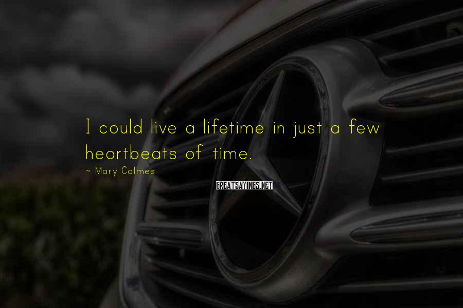 Mary Calmes Sayings: I could live a lifetime in just a few heartbeats of time.