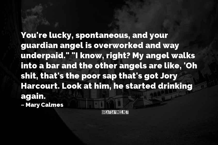 "Mary Calmes Sayings: You're lucky, spontaneous, and your guardian angel is overworked and way underpaid."" ""I know, right?"