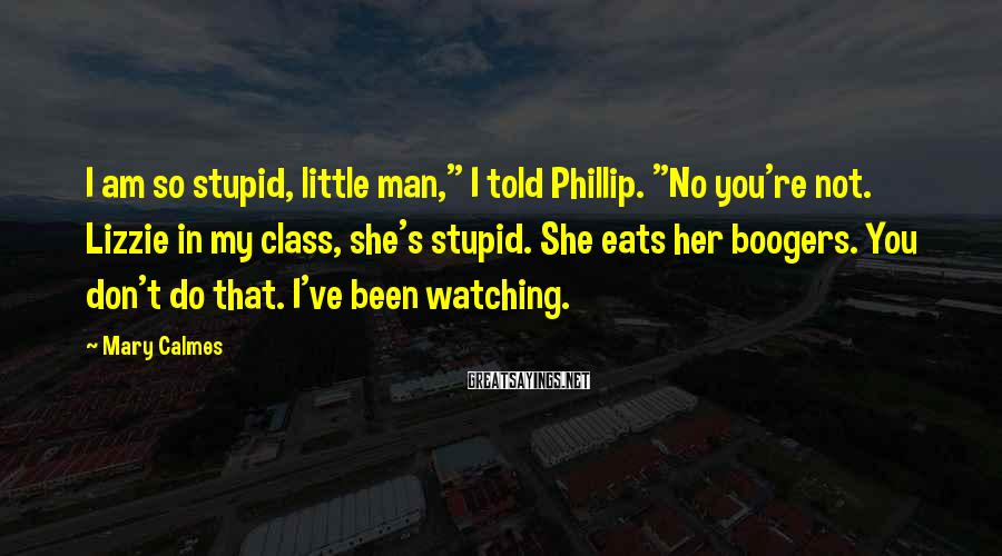 "Mary Calmes Sayings: I am so stupid, little man,"" I told Phillip. ""No you're not. Lizzie in my"