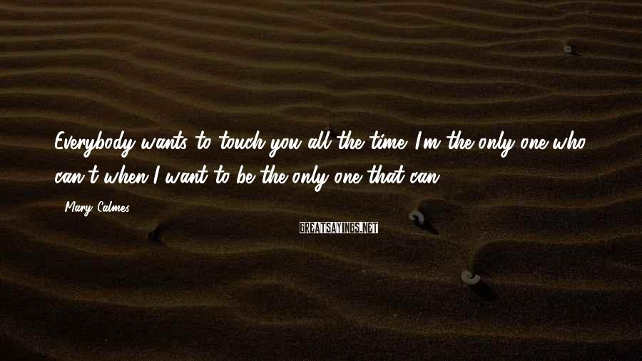 Mary Calmes Sayings: Everybody wants to touch you all the time. I'm the only one who can't when