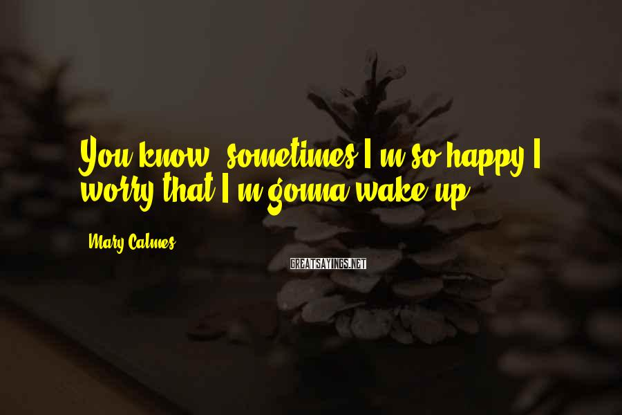 Mary Calmes Sayings: You know, sometimes I'm so happy I worry that I'm gonna wake up.