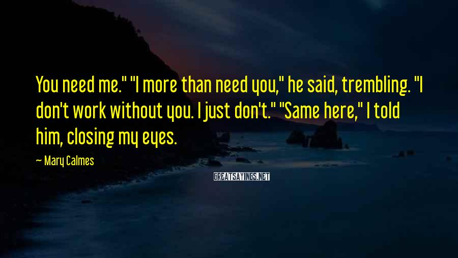 "Mary Calmes Sayings: You need me."" ""I more than need you,"" he said, trembling. ""I don't work without"