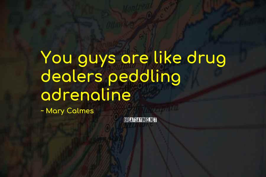 Mary Calmes Sayings: You guys are like drug dealers peddling adrenaline
