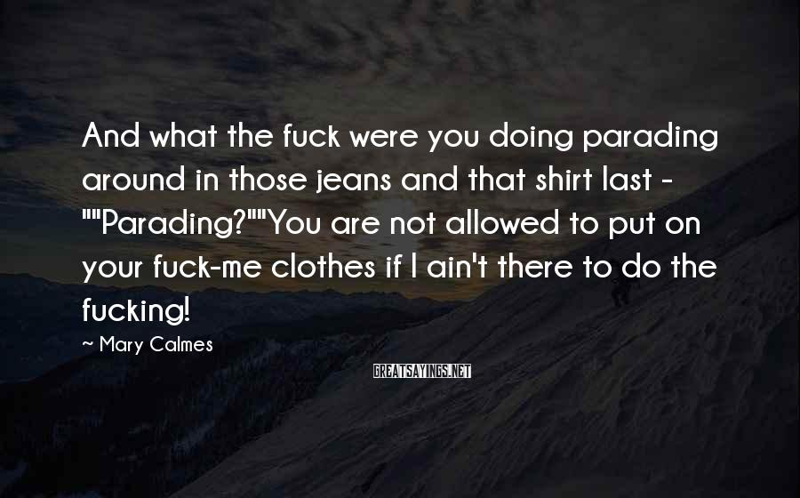 Mary Calmes Sayings: And what the fuck were you doing parading around in those jeans and that shirt