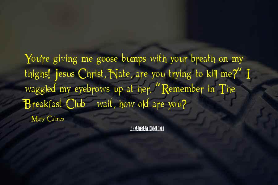 Mary Calmes Sayings: You're giving me goose bumps with your breath on my thighs! Jesus Christ, Nate, are