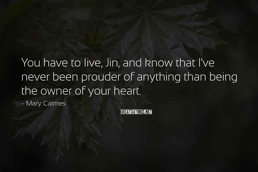 Mary Calmes Sayings: You have to live, Jin, and know that I've never been prouder of anything than