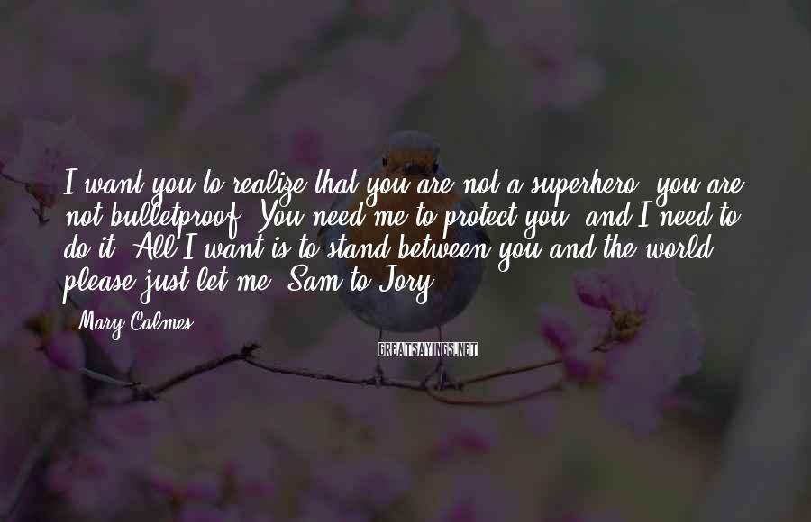Mary Calmes Sayings: I want you to realize that you are not a superhero, you are not bulletproof.