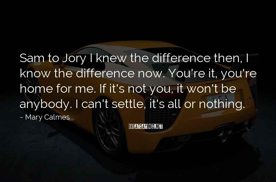 Mary Calmes Sayings: Sam to Jory I knew the difference then, I know the difference now. You're it,
