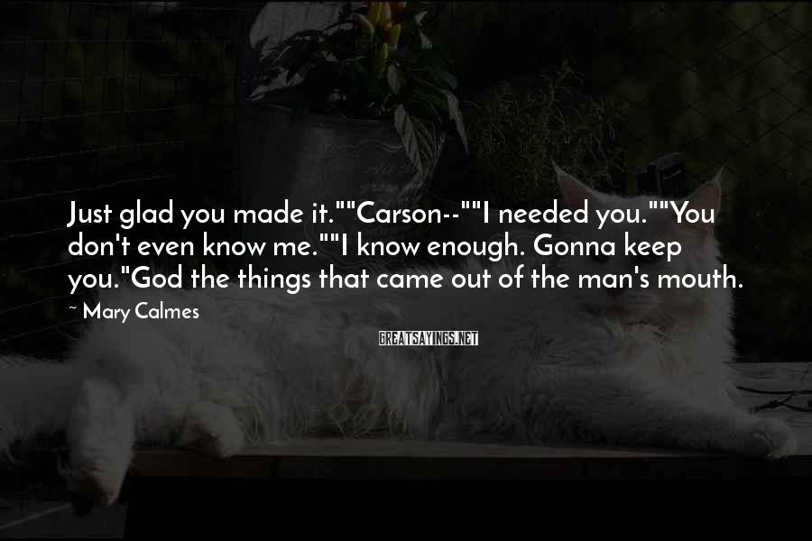 "Mary Calmes Sayings: Just glad you made it.""""Carson--""""I needed you.""""You don't even know me.""""I know enough. Gonna keep"