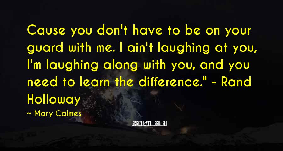 Mary Calmes Sayings: Cause you don't have to be on your guard with me. I ain't laughing at