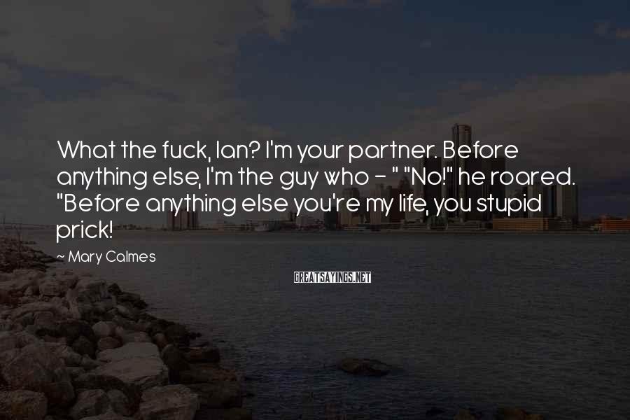 Mary Calmes Sayings: What the fuck, Ian? I'm your partner. Before anything else, I'm the guy who -
