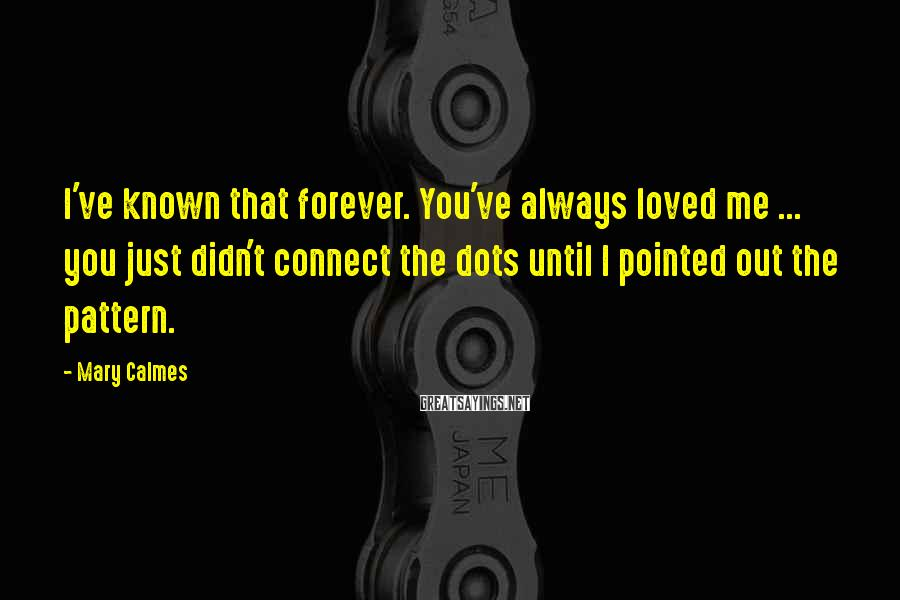 Mary Calmes Sayings: I've known that forever. You've always loved me ... you just didn't connect the dots