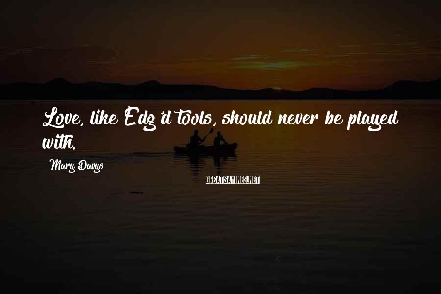 Mary Davys Sayings: Love, like Edg'd tools, should never be played with.