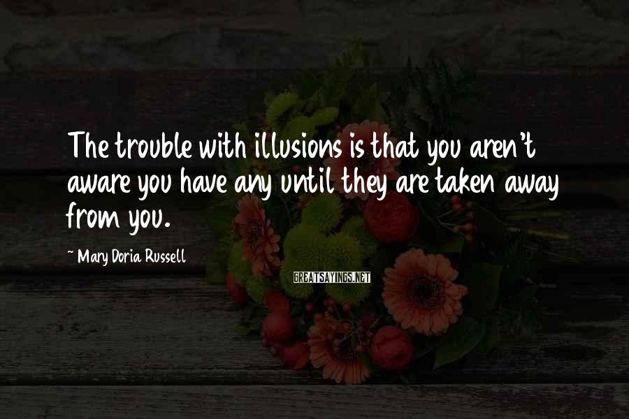 Mary Doria Russell Sayings: The trouble with illusions is that you aren't aware you have any until they are