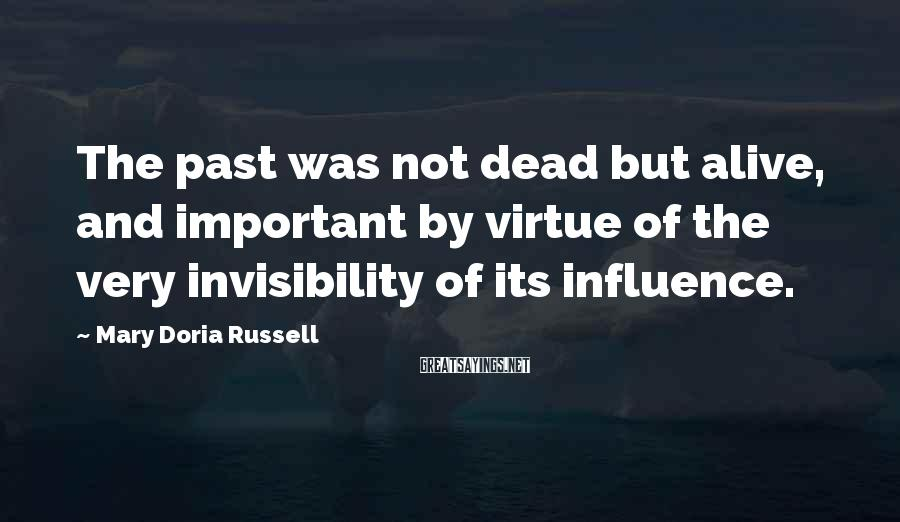 Mary Doria Russell Sayings: The past was not dead but alive, and important by virtue of the very invisibility