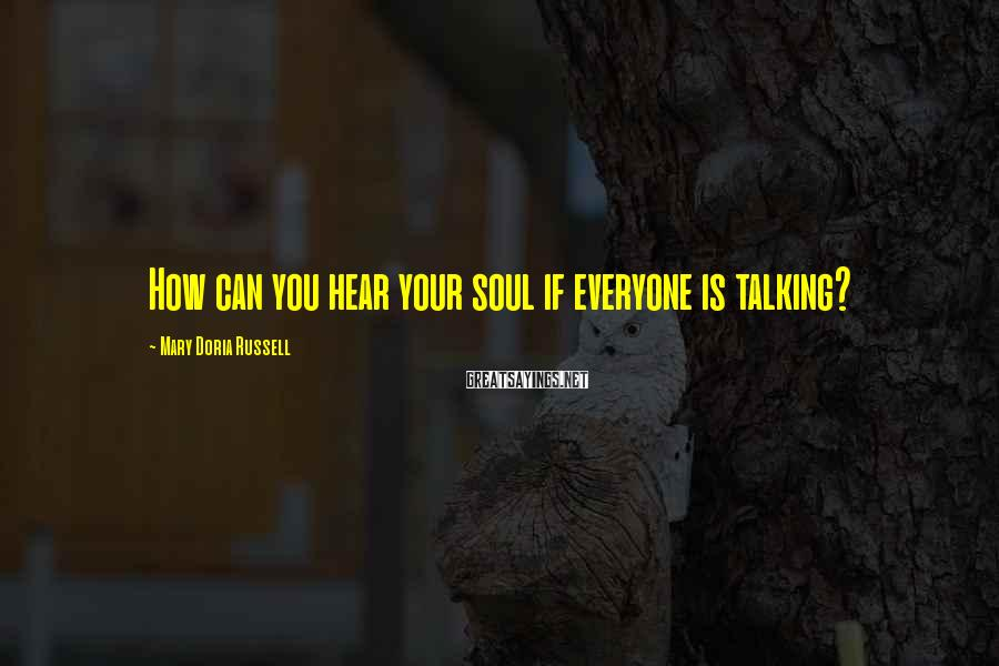 Mary Doria Russell Sayings: How can you hear your soul if everyone is talking?