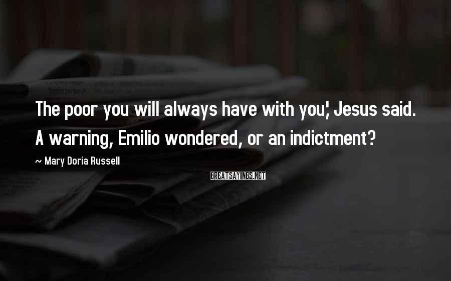 Mary Doria Russell Sayings: The poor you will always have with you,' Jesus said. A warning, Emilio wondered, or