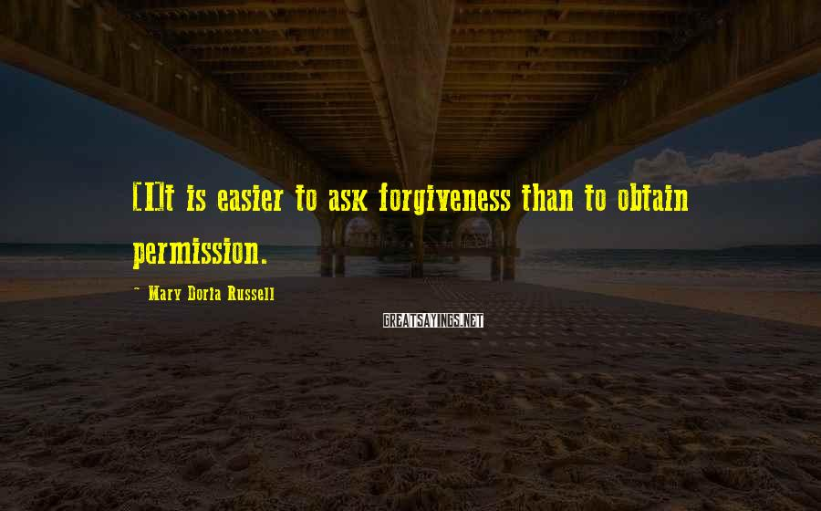 Mary Doria Russell Sayings: [I]t is easier to ask forgiveness than to obtain permission.