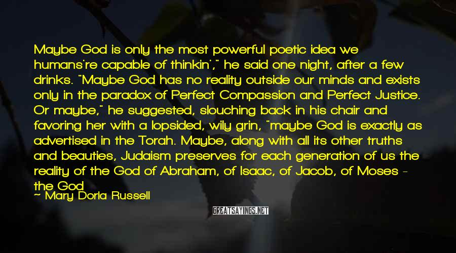 "Mary Doria Russell Sayings: Maybe God is only the most powerful poetic idea we humans're capable of thinkin',"" he"