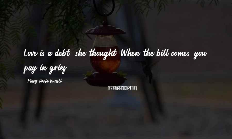 Mary Doria Russell Sayings: Love is a debt, she thought. When the bill comes, you pay in grief.