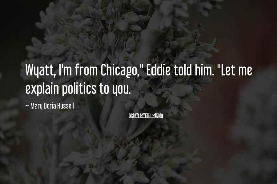 "Mary Doria Russell Sayings: Wyatt, I'm from Chicago,"" Eddie told him. ""Let me explain politics to you."
