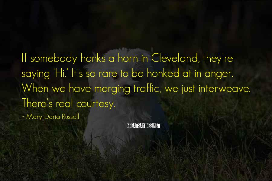 Mary Doria Russell Sayings: If somebody honks a horn in Cleveland, they're saying 'Hi.' It's so rare to be