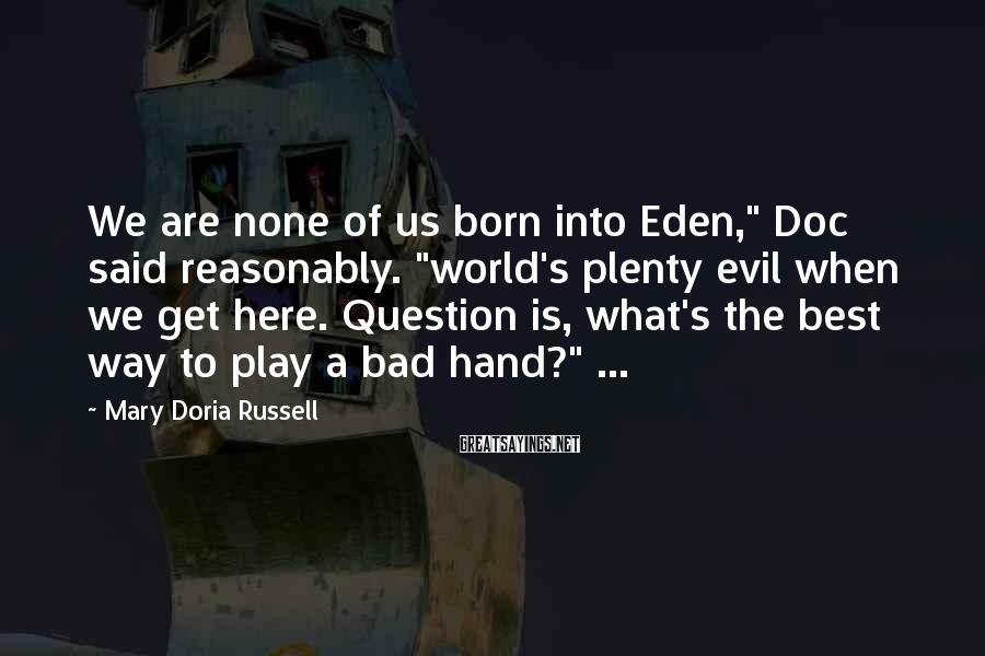"Mary Doria Russell Sayings: We are none of us born into Eden,"" Doc said reasonably. ""world's plenty evil when"