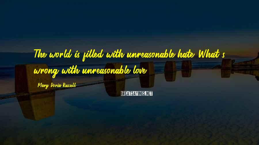 Mary Doria Russell Sayings: The world is filled with unreasonable hate. What's wrong with unreasonable love?