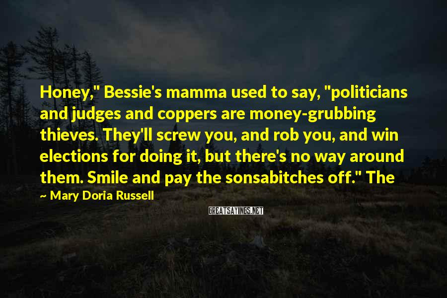"Mary Doria Russell Sayings: Honey,"" Bessie's mamma used to say, ""politicians and judges and coppers are money-grubbing thieves. They'll"