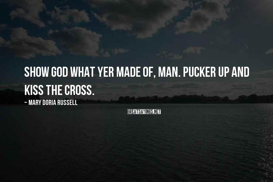 Mary Doria Russell Sayings: Show God what yer made of, man. Pucker up and kiss the cross.