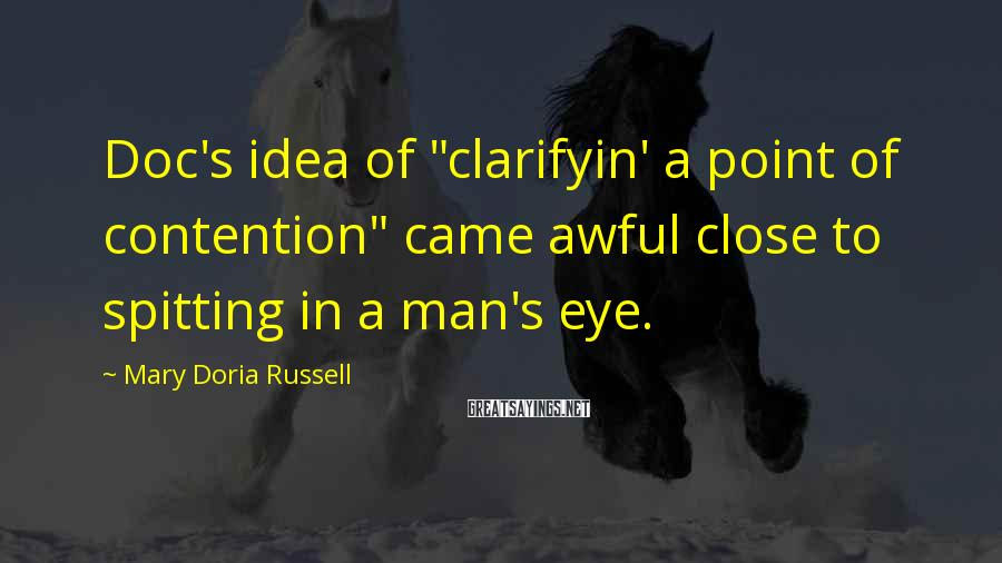 "Mary Doria Russell Sayings: Doc's idea of ""clarifyin' a point of contention"" came awful close to spitting in a"