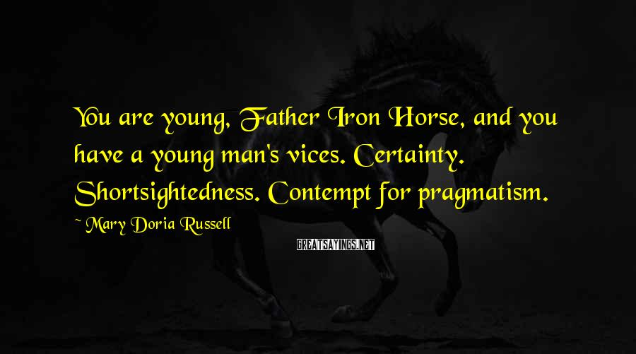Mary Doria Russell Sayings: You are young, Father Iron Horse, and you have a young man's vices. Certainty. Shortsightedness.