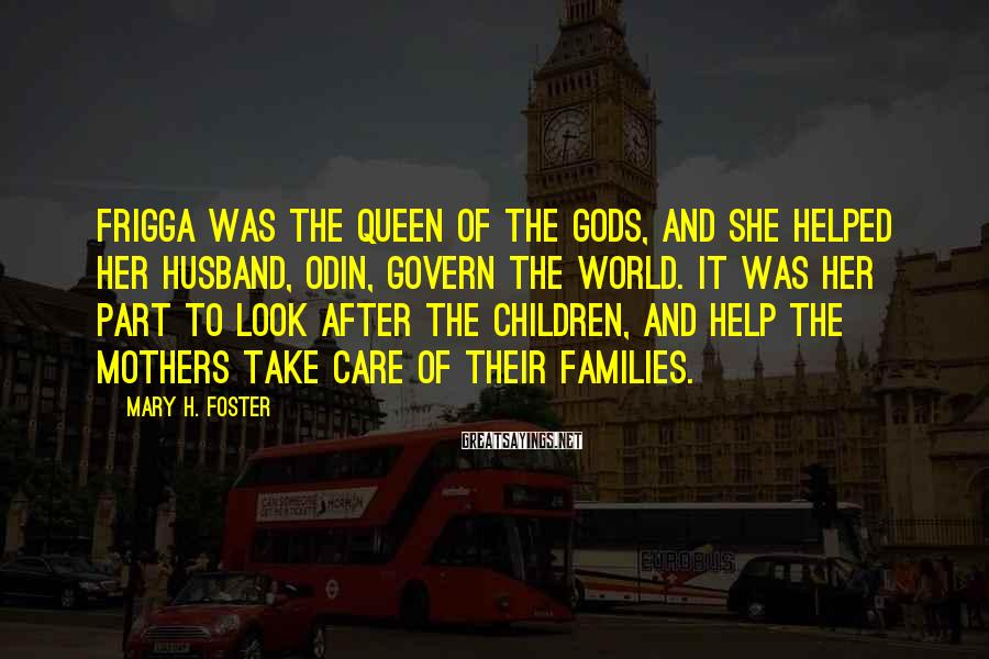 Mary H. Foster Sayings: Frigga was the queen of the gods, and she helped her husband, Odin, govern the