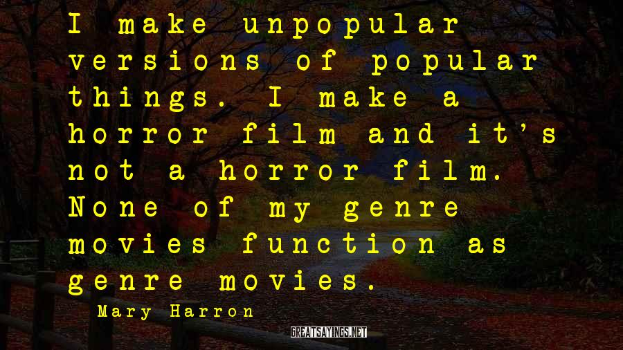 Mary Harron Sayings: I make unpopular versions of popular things. I make a horror film and it's not