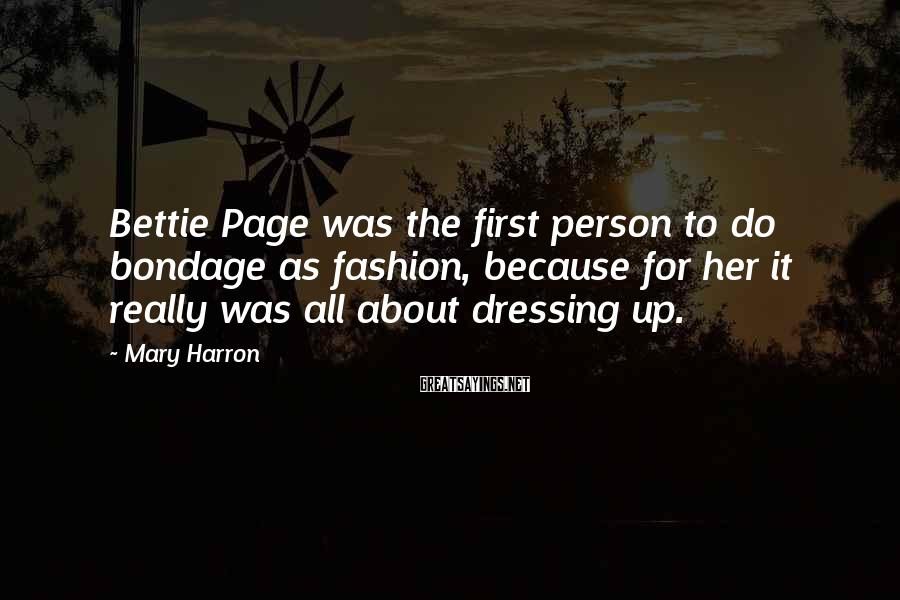 Mary Harron Sayings: Bettie Page was the first person to do bondage as fashion, because for her it