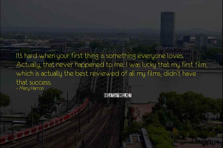 Mary Harron Sayings: It's hard when your first thing is something everyone loves. Actually, that never happened to