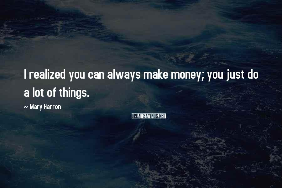Mary Harron Sayings: I realized you can always make money; you just do a lot of things.