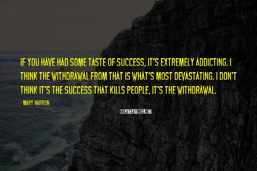 Mary Harron Sayings: If you have had some taste of success, it's extremely addicting. I think the withdrawal
