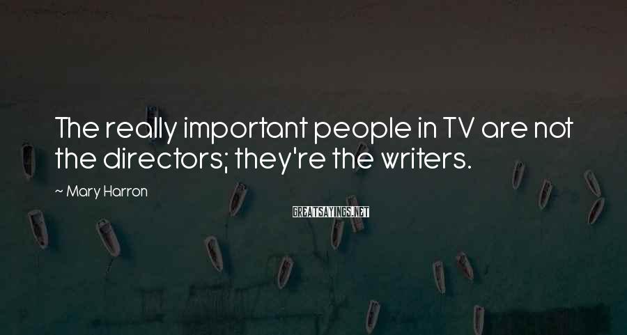 Mary Harron Sayings: The really important people in TV are not the directors; they're the writers.
