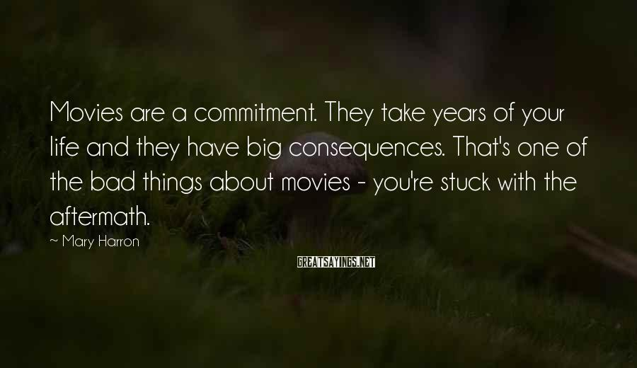 Mary Harron Sayings: Movies are a commitment. They take years of your life and they have big consequences.