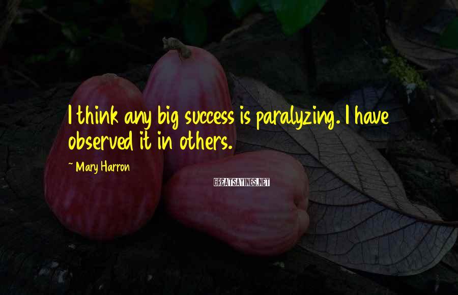 Mary Harron Sayings: I think any big success is paralyzing. I have observed it in others.