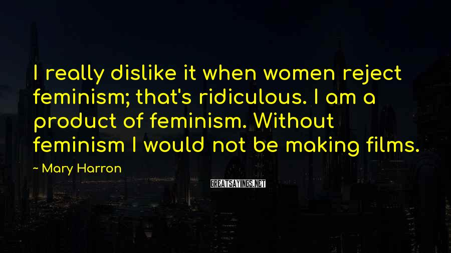 Mary Harron Sayings: I really dislike it when women reject feminism; that's ridiculous. I am a product of