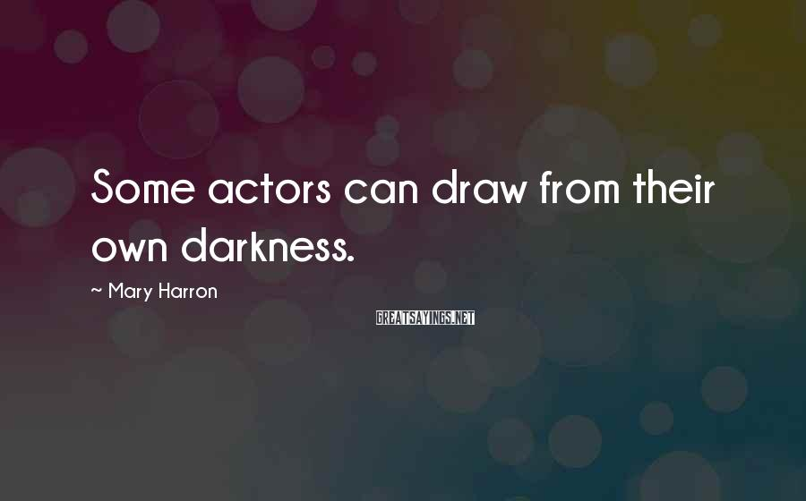 Mary Harron Sayings: Some actors can draw from their own darkness.