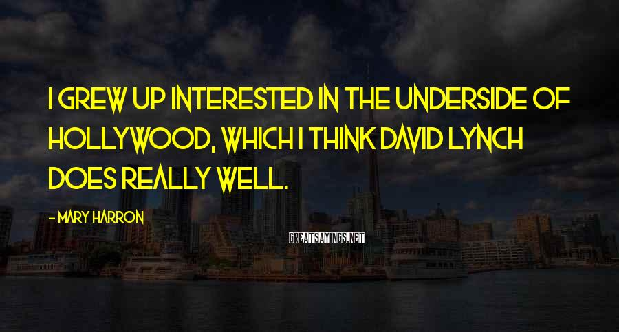 Mary Harron Sayings: I grew up interested in the underside of Hollywood, which I think David Lynch does